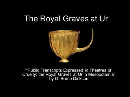 "The Royal Graves at Ur ""Public Transcripts Expressed in Theatres of Cruelty: the Royal Graves at Ur in Mesopotamia"" by D. Bruce Dickson."