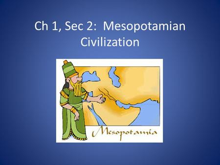 Ch 1, Sec 2: Mesopotamian Civilization. Civilization Complex societies that have: – Cities – Organized Governments – Art – Religion – Class Divisions.