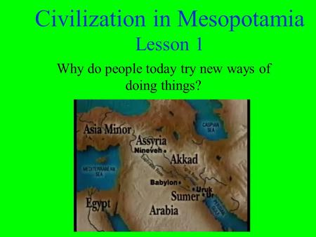 Civilization in Mesopotamia Lesson 1 Why do people today try new ways of doing things?