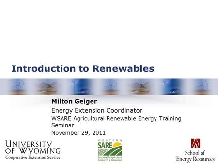 Introduction to Renewables Milton Geiger Energy Extension Coordinator WSARE Agricultural Renewable Energy Training Seminar November 29, 2011.