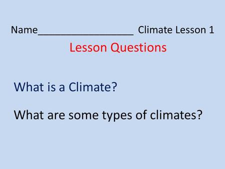 Name_________________ Climate Lesson 1 Lesson Questions What is a Climate? What are some types of climates?