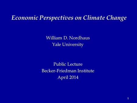 1 William D. Nordhaus Yale University Public Lecture Becker-Friedman Institute April 2014 Economic Perspectives on Climate Change.