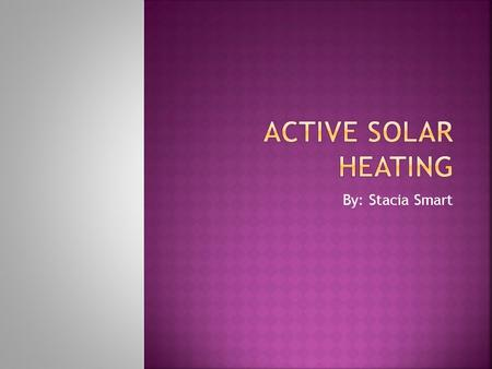 By: Stacia Smart.  Heated by liquid or air in solar energy collectors.  Collect and absorb solar radiation.  Transfer solar heat directly to the.