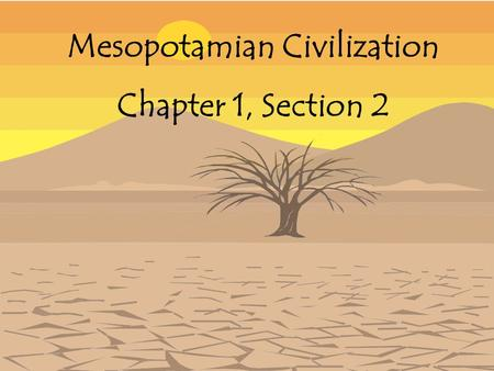 "Mesopotamian Civilization Chapter 1, Section 2 Mesopotamia Means ""the land between the rivers"" A land that lies between the Tigris and Euphrates Rivers."