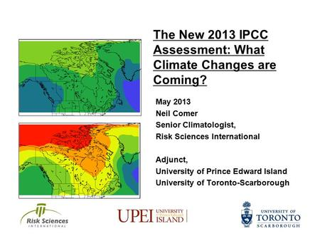 The New 2013 IPCC Assessment: What Climate Changes are Coming? May 2013 Neil Comer Senior Climatologist, Risk Sciences International Adjunct, University.