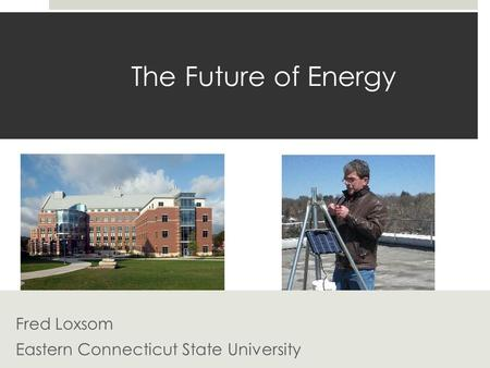 The Future of Energy Fred Loxsom Eastern Connecticut State University.