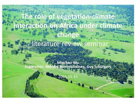 The role of vegetation-climate interaction on Africa under climate change - literature review seminar Minchao Wu Supervisor: Markku Rummukainen, Guy Schurgers.