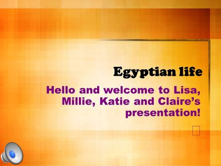 Egyptian life Hello and welcome to Lisa, Millie, Katie and Claire's presentation! 