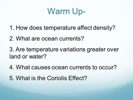 Warm Up- 1. How does temperature affect density? 2. What are ocean currents? 3. Are temperature variations greater over land or water? 4. What causes ocean.