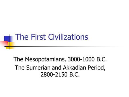 The First Civilizations The Mesopotamians, 3000-1000 B.C. The Sumerian and Akkadian Period, 2800-2150 B.C.