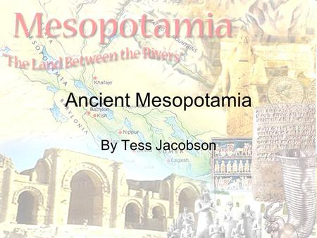 Ancient Mesopotamia By Tess Jacobson. Geography Mesopotamia-The land between the two rivers, Euphrates and the Tigris. Where modern-day Iraq is. The rivers.