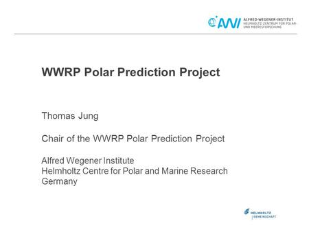 WWRP Polar Prediction Project Thomas Jung Chair of the WWRP Polar Prediction Project Alfred Wegener Institute Helmholtz Centre for Polar and Marine Research.