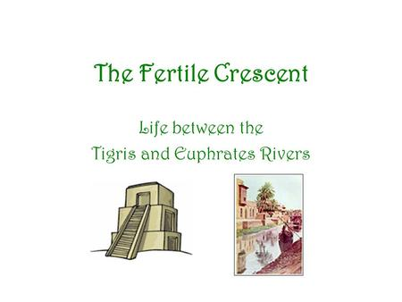 The Fertile Crescent Life between the Tigris and Euphrates Rivers.