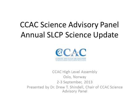 CCAC Science Advisory Panel Annual SLCP Science Update CCAC High Level Assembly Oslo, Norway 2-3 September, 2013 Presented by Dr. Drew T. Shindell, Chair.