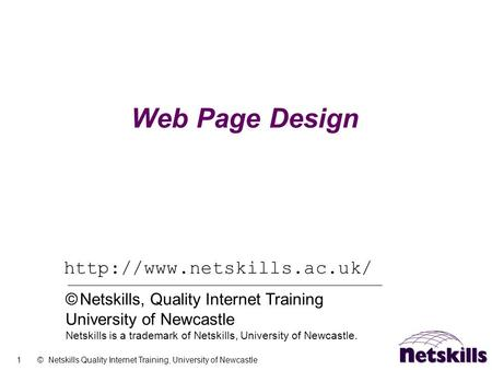 1 © Netskills Quality Internet Training, University of Newcastle Web Page Design  © Netskills, Quality Internet Training University.