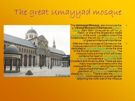 The great Umayyad mosque The Ummayad Mosque, also known as the Grand Mosque of Damascus (Arabic: جامع بني أمية الكبير, transl. Ğām' Banī 'Umayyah al- Kabīr),