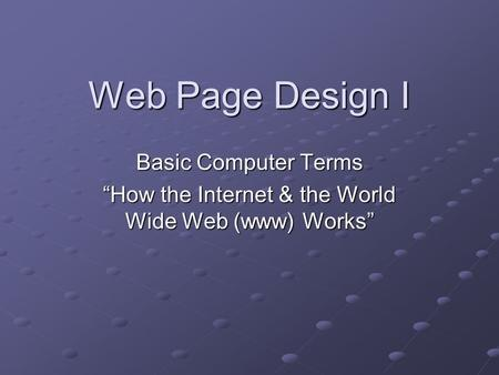 "Web Page Design I Basic Computer Terms ""How the Internet & the World Wide Web (www) Works"""