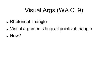 Visual Args (WA C. 9)‏ Rhetorical Triangle Visual arguments help all points of triangle How?
