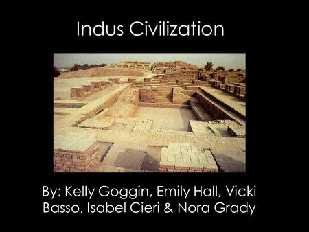 Indus Civilization By: Kelly Goggin, Emily Hall, Vicki Basso, Isabel Cieri & Nora Grady.