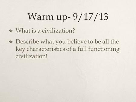 Warm up- 9/17/13  What is a civilization?  Describe what you believe to be all the key characteristics of a full functioning civilization!