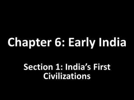 Chapter 6: Early India Section 1: India's First Civilizations.