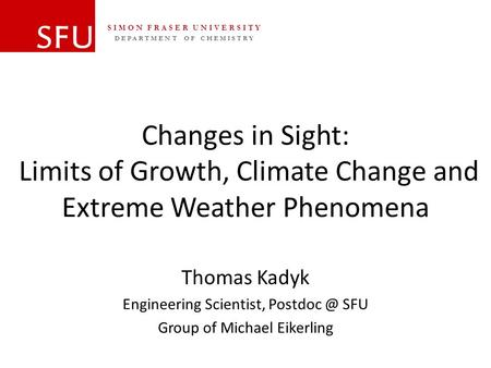 DEPARTMENT OF CHEMISTRY SIMON FRASER UNIVERSITY Changes in Sight: Limits of Growth, Climate Change and Extreme Weather Phenomena Thomas Kadyk Engineering.