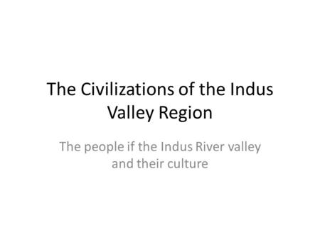 The Civilizations of the Indus Valley Region The people if the Indus River valley and their culture.