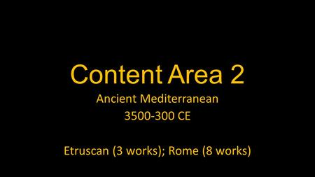 Content Area 2 Ancient Mediterranean 3500-300 CE Etruscan (3 works); Rome (8 works)