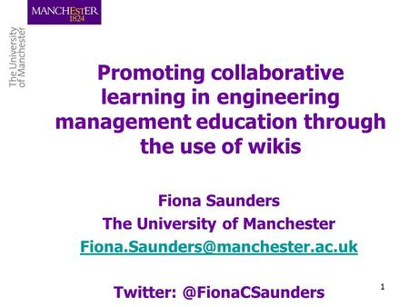 1 Promoting collaborative learning in engineering management education through the use of wikis Fiona Saunders The University of Manchester