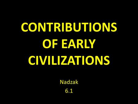 CONTRIBUTIONS OF EARLY CIVILIZATIONS Nadzak 6.1.