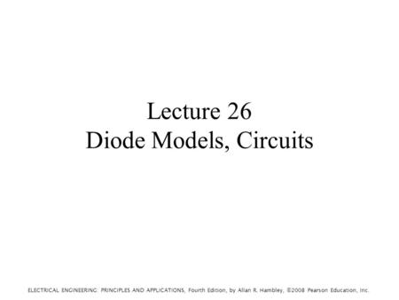 ELECTRICAL ENGINEERING: PRINCIPLES AND APPLICATIONS, Fourth Edition, by Allan R. Hambley, ©2008 Pearson Education, Inc. Lecture 26 Diode Models, Circuits.