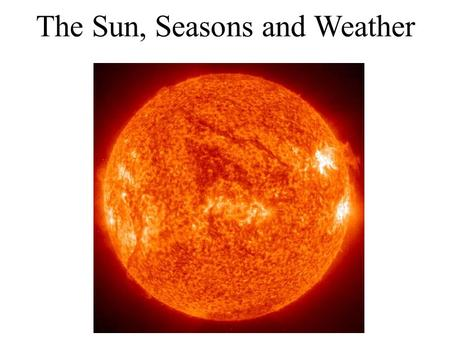 The Sun, Seasons and Weather. understand that energy from the Sun is the primary driver of weather on Earth. describe the revolution and tilt of Earth's.