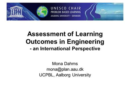 Assessment of Learning Outcomes in Engineering - an International Perspective Mona Dahms UCPBL, Aalborg University.