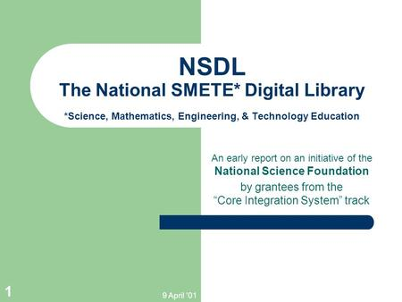 9 April '01 1 NSDL The National SMETE* Digital Library *Science, Mathematics, Engineering, & Technology Education An early report on an initiative of the.