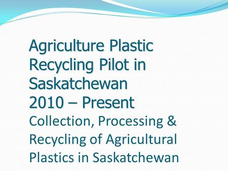 Agriculture Plastic Recycling Pilot in Saskatchewan 2010 – Present Agriculture Plastic Recycling Pilot in Saskatchewan 2010 – Present Collection, Processing.