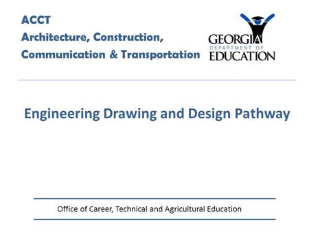 Office of Career, Technical and Agricultural Education ACCT Architecture, Construction, Communication & Transportation Engineering Drawing and Design Pathway.