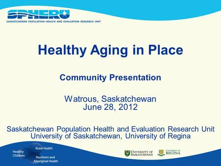 Healthy Aging in Place Community Presentation Watrous, Saskatchewan June 28, 2012 Saskatchewan Population Health and Evaluation Research Unit University.