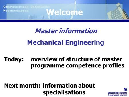 Master information Mechanical Engineering Today: overview of structure of master programme competence profiles Next month: information about specialisations.