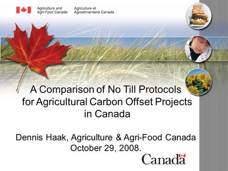 A Comparison of No Till Protocols for Agricultural Carbon Offset Projects in Canada Dennis Haak, Agriculture & Agri-Food Canada October 29, 2008.
