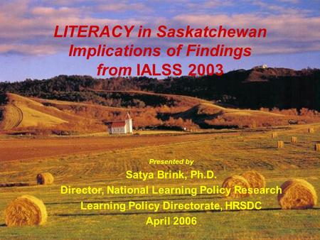 HRSD – Learning Policy Directorate 1 LITERACY in Saskatchewan Implications of Findings from IALSS 2003 Presented by Satya Brink, Ph.D. Director, National.