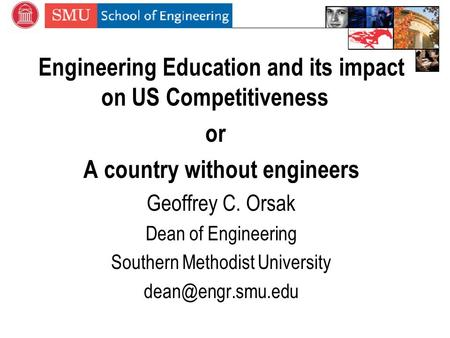 Engineering Education and its impact on US Competitiveness or A country without engineers Geoffrey C. Orsak Dean of Engineering Southern Methodist University.