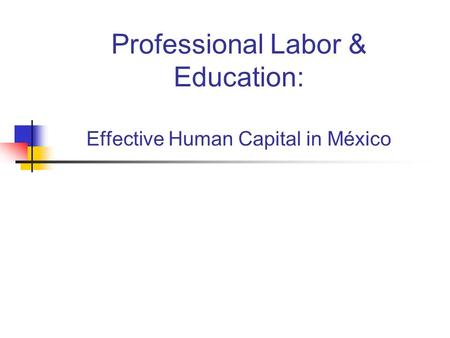 Professional Labor & Education: Effective Human Capital in México.