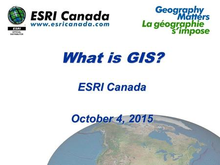 What is GIS? ESRI Canada October 4, 2015October 4, 2015October 4, 2015.
