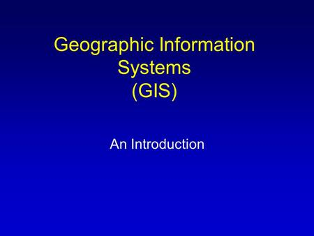 Geographic Information Systems (GIS) An Introduction.