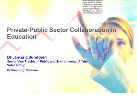 Private-Public Sector Collaboration in Education Dr Jan-Eric Sundgren Senior Vice President, Public and Environmental Affairs Volvo Group Gothenburg, Sweden.