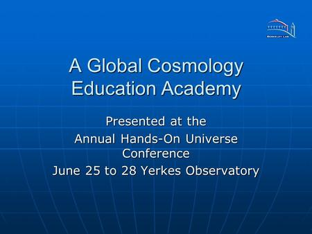 A Global Cosmology Education Academy Presented at the Annual Hands-On Universe Conference June 25 to 28 Yerkes Observatory.