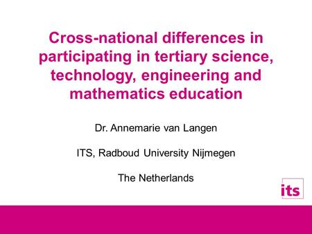 Cross-national differences in participating in tertiary science, technology, engineering and mathematics education Dr. Annemarie van Langen ITS, Radboud.