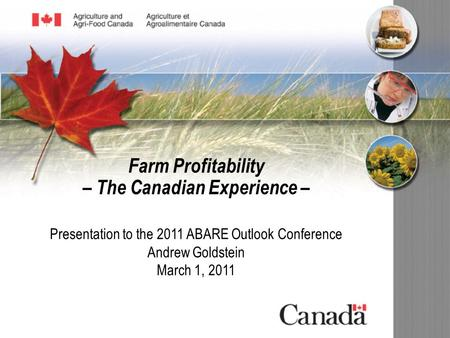 Presentation to the 2011 ABARE Outlook Conference Andrew Goldstein March 1, 2011 Farm Profitability – The Canadian Experience –