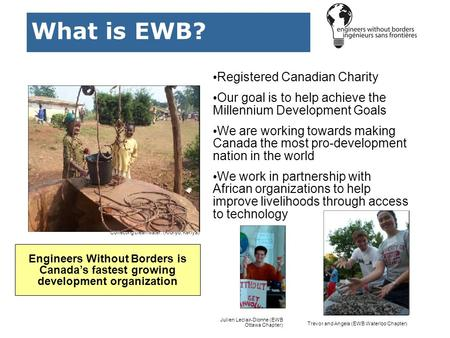 What is EWB? Registered Canadian Charity Our goal is to help achieve the Millennium Development Goals We are working towards making Canada the most pro-development.