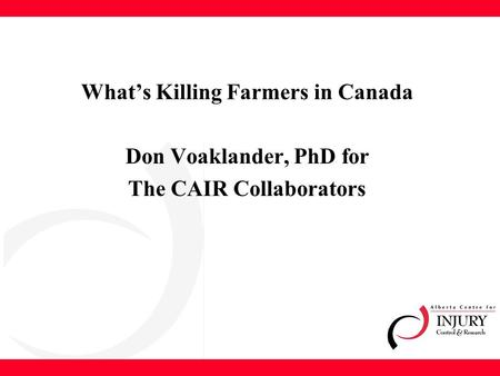 What's Killing Farmers in Canada Don Voaklander, PhD for The CAIR Collaborators.